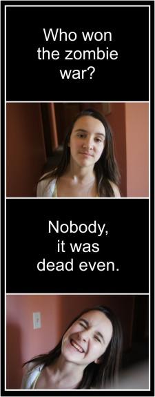 Zombie Jokes! Who won the zombie war? Nobody, it was dead even!